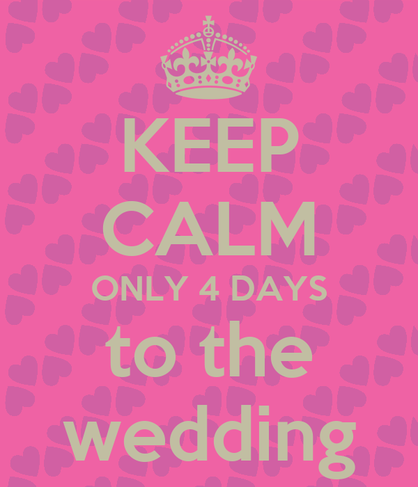 KEEP CALM ONLY 4 DAYS to the wedding