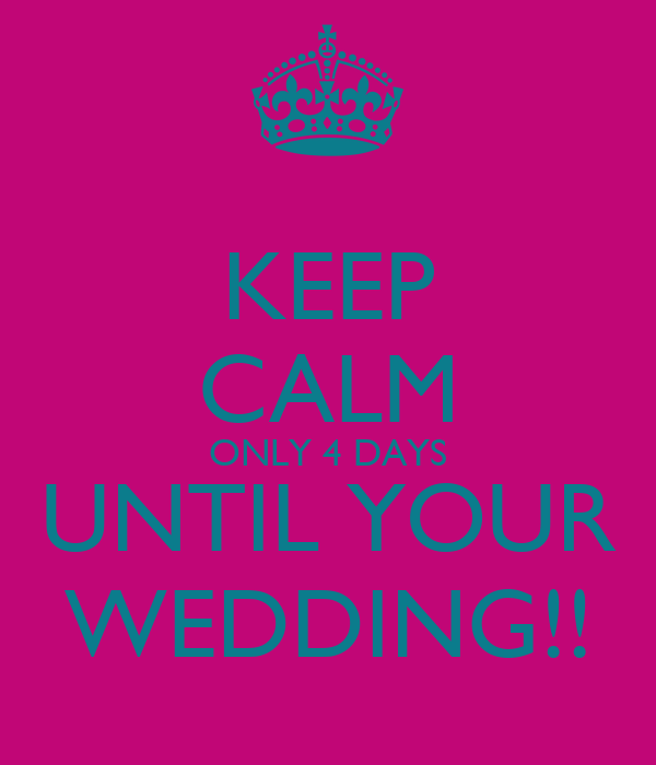 KEEP CALM ONLY 4 DAYS UNTIL YOUR WEDDING!!