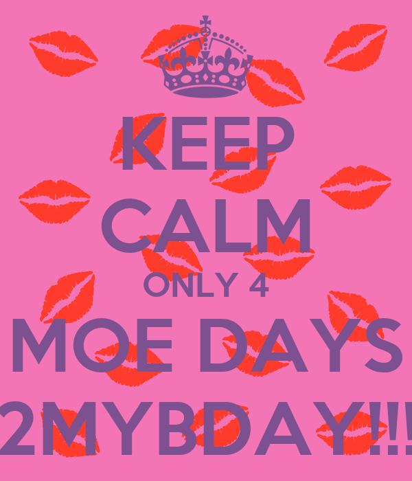 KEEP CALM ONLY 4 MOE DAYS 2MYBDAY!!!