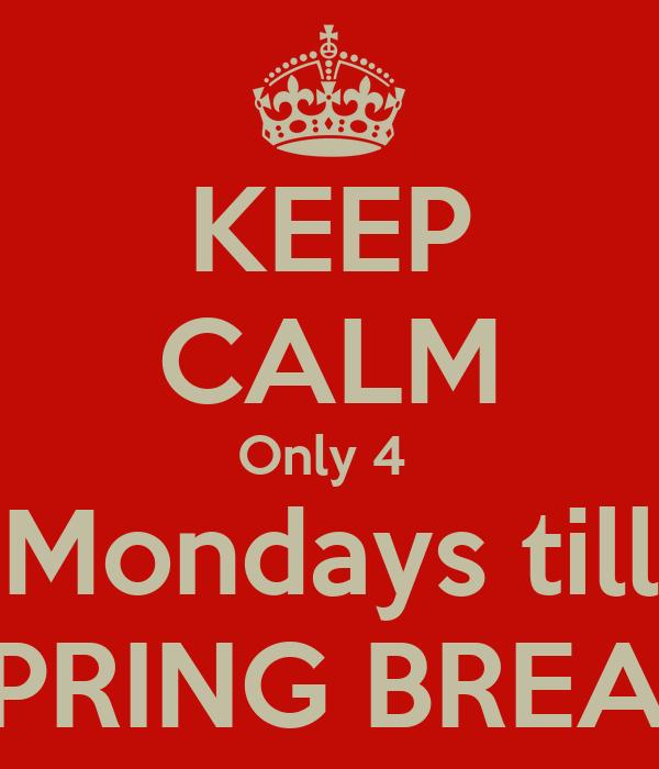 KEEP CALM Only 4  Mondays till SPRING BREAK
