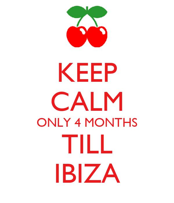 KEEP CALM ONLY 4 MONTHS TILL IBIZA