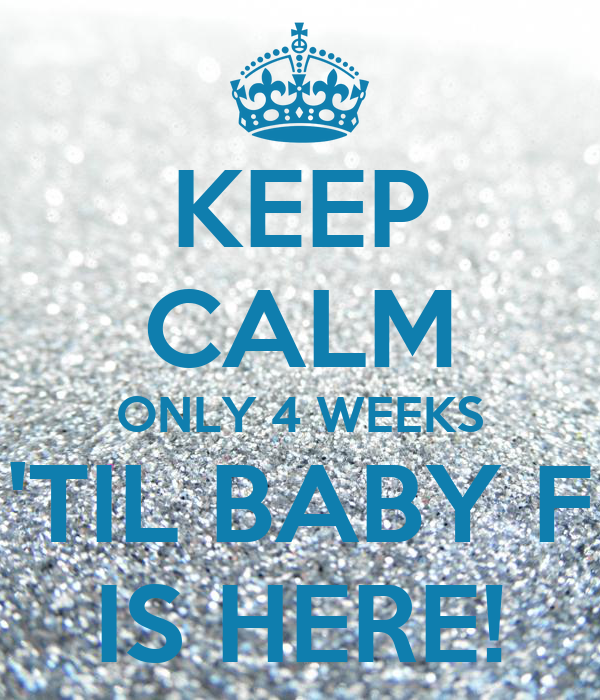 KEEP CALM ONLY 4 WEEKS 'TIL BABY F IS HERE!