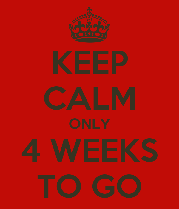 KEEP CALM ONLY 4 WEEKS TO GO