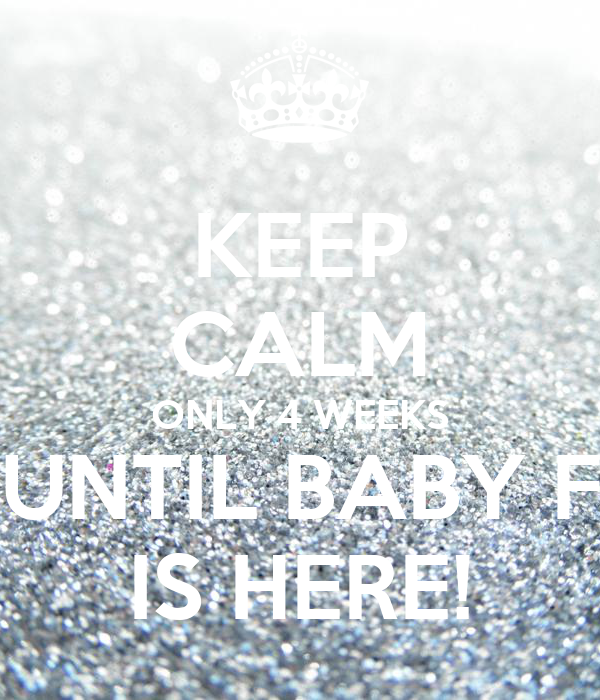 KEEP CALM ONLY 4 WEEKS UNTIL BABY F IS HERE!