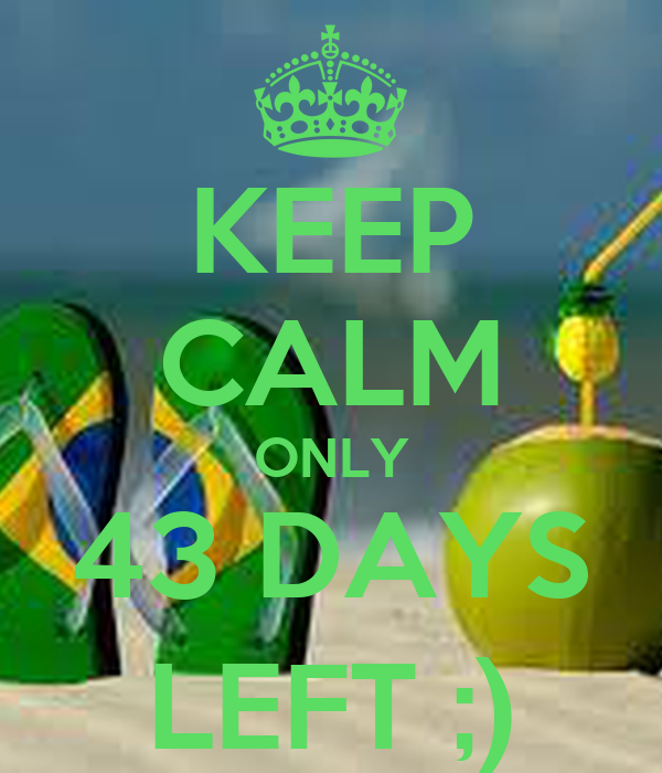 KEEP CALM ONLY 43 DAYS LEFT ;)