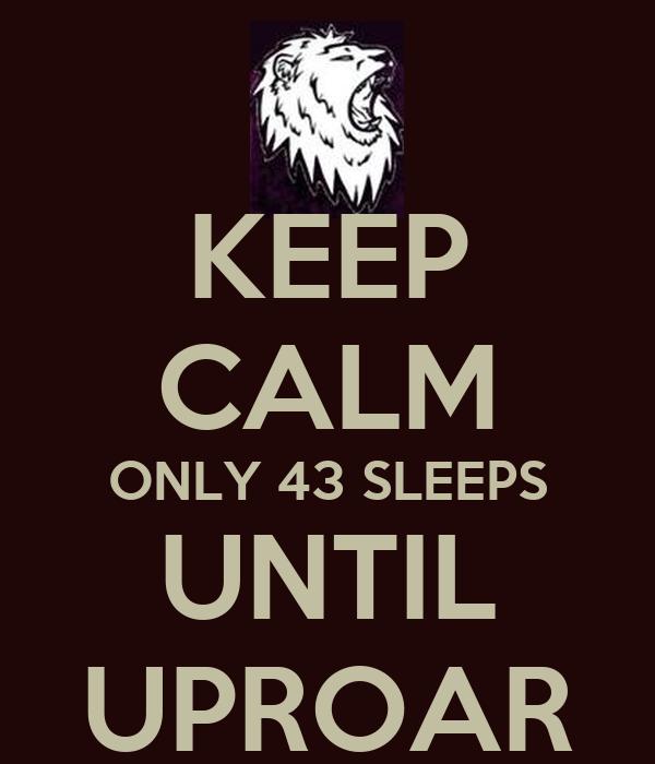 KEEP CALM ONLY 43 SLEEPS UNTIL UPROAR