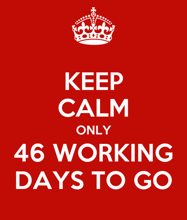 KEEP CALM ONLY 46 WORKING DAYS TO GO