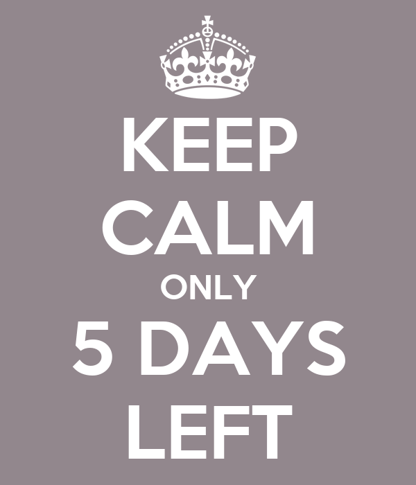 KEEP CALM ONLY 5 DAYS LEFT