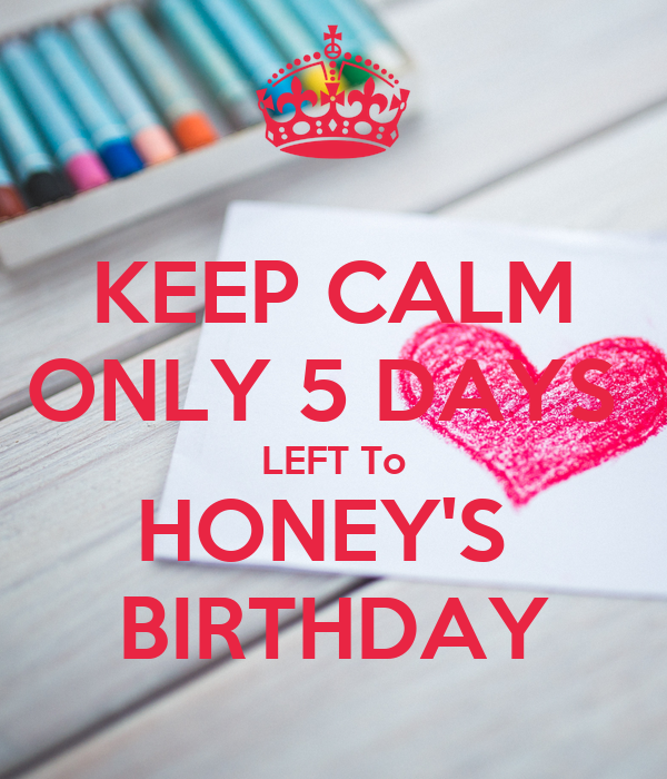 KEEP CALM ONLY 5 DAYS  LEFT To HONEY'S  BIRTHDAY