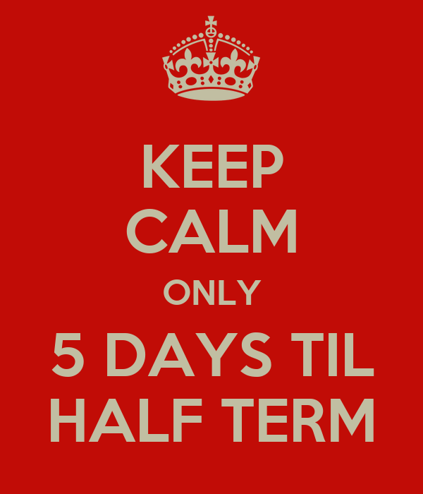 KEEP CALM ONLY 5 DAYS TIL HALF TERM