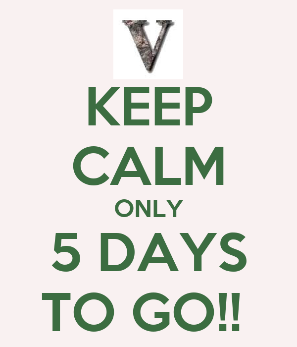 KEEP CALM ONLY 5 DAYS TO GO!!