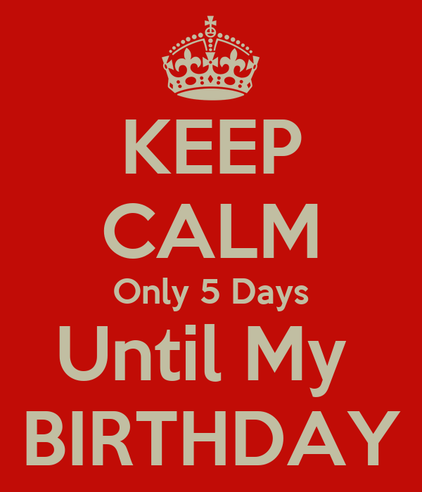 KEEP CALM Only 5 Days Until My  BIRTHDAY
