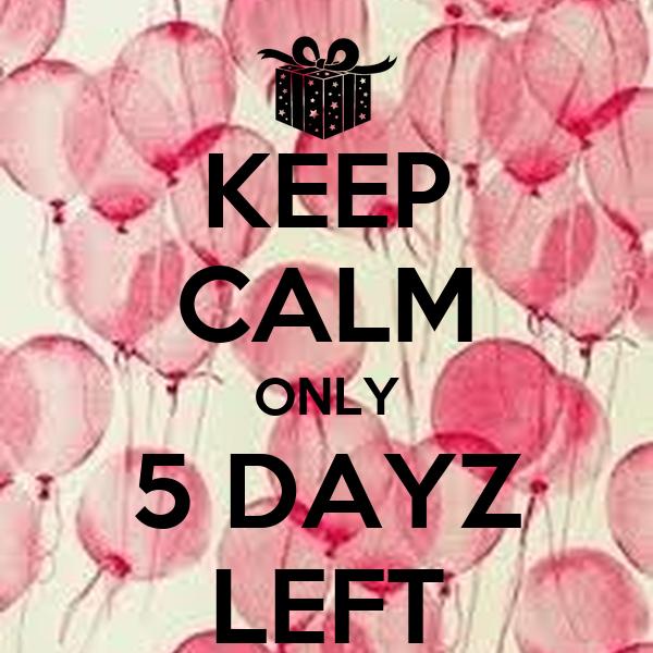 KEEP CALM ONLY 5 DAYZ LEFT