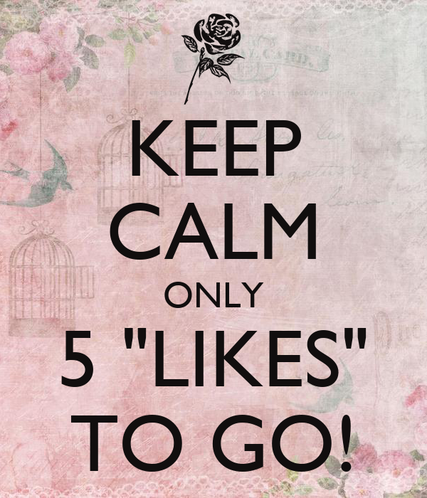 """KEEP CALM ONLY 5 """"LIKES"""" TO GO!"""