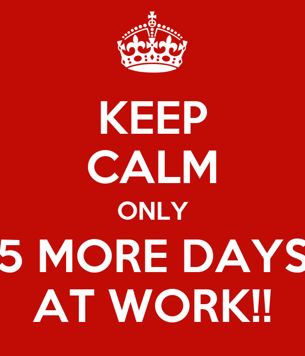 KEEP CALM ONLY 5 MORE DAYS AT WORK!!