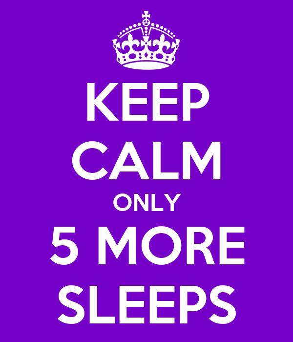 KEEP CALM ONLY 5 MORE SLEEPS