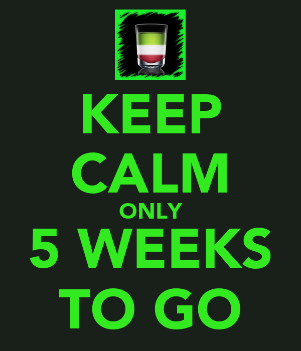 KEEP CALM ONLY 5 WEEKS TO GO