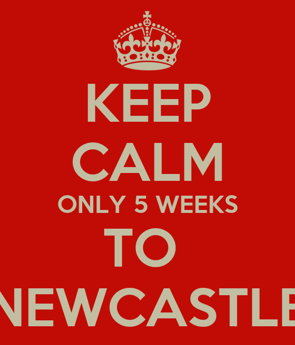KEEP CALM ONLY 5 WEEKS TO  NEWCASTLE