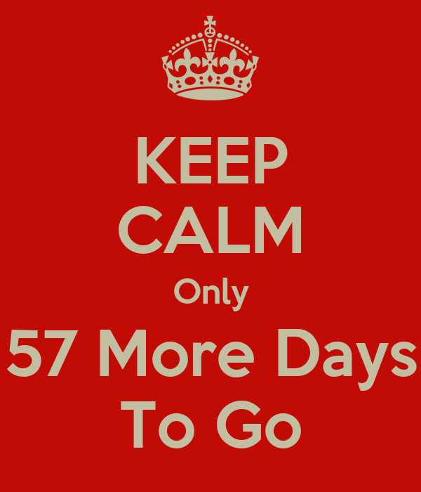 KEEP CALM Only 57 More Days To Go