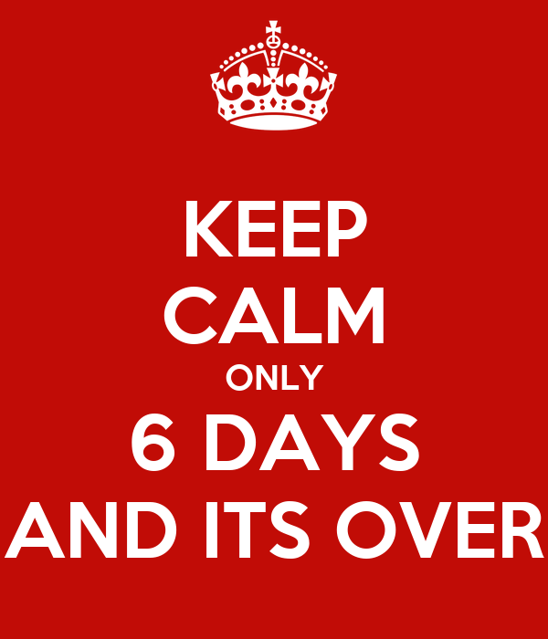 KEEP CALM ONLY 6 DAYS AND ITS OVER