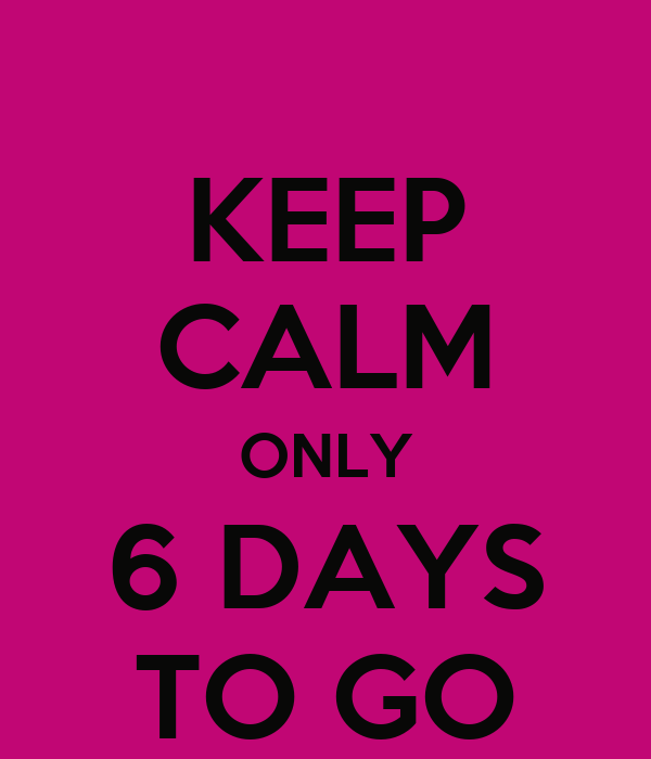 KEEP CALM ONLY 6 DAYS TO GO