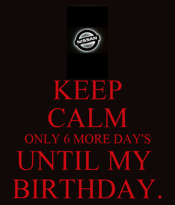 KEEP CALM ONLY 6 MORE DAY'S UNTIL MY  BIRTHDAY.