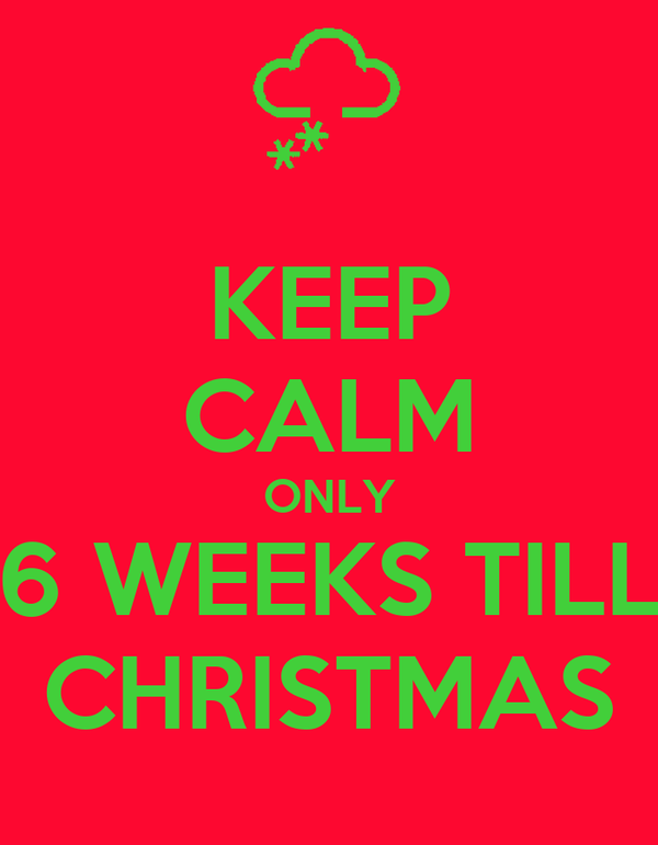 KEEP CALM ONLY 6 WEEKS TILL CHRISTMAS