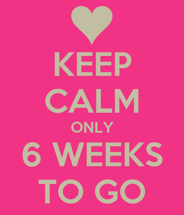 KEEP CALM ONLY 6 WEEKS TO GO