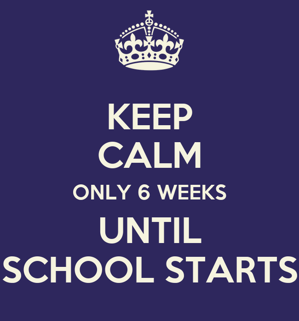 KEEP CALM ONLY 6 WEEKS  UNTIL  SCHOOL STARTS