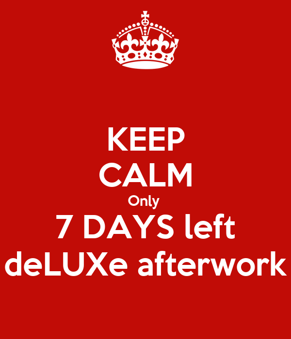 KEEP CALM Only  7 DAYS left deLUXe afterwork