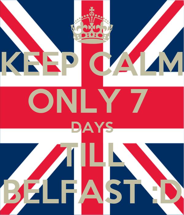 KEEP CALM ONLY 7  DAYS TILL BELFAST :D