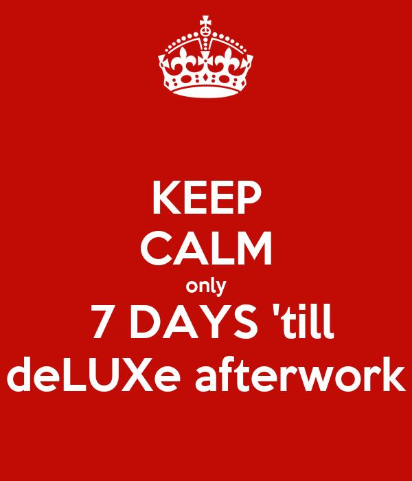 KEEP CALM  only   7 DAYS 'till deLUXe afterwork