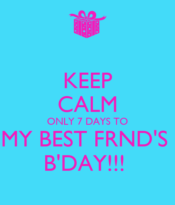 KEEP CALM ONLY 7 DAYS TO MY BEST FRND'S  B'DAY!!!