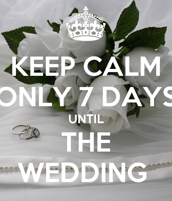 KEEP CALM ONLY 7 DAYS UNTIL THE WEDDING