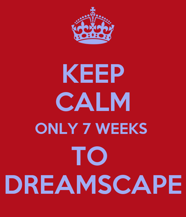 KEEP CALM ONLY 7 WEEKS  TO  DREAMSCAPE