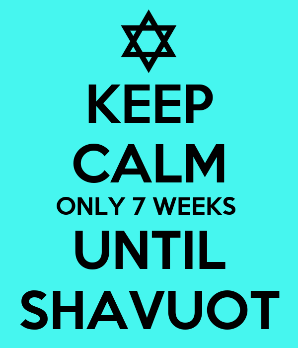 KEEP CALM ONLY 7 WEEKS  UNTIL SHAVUOT