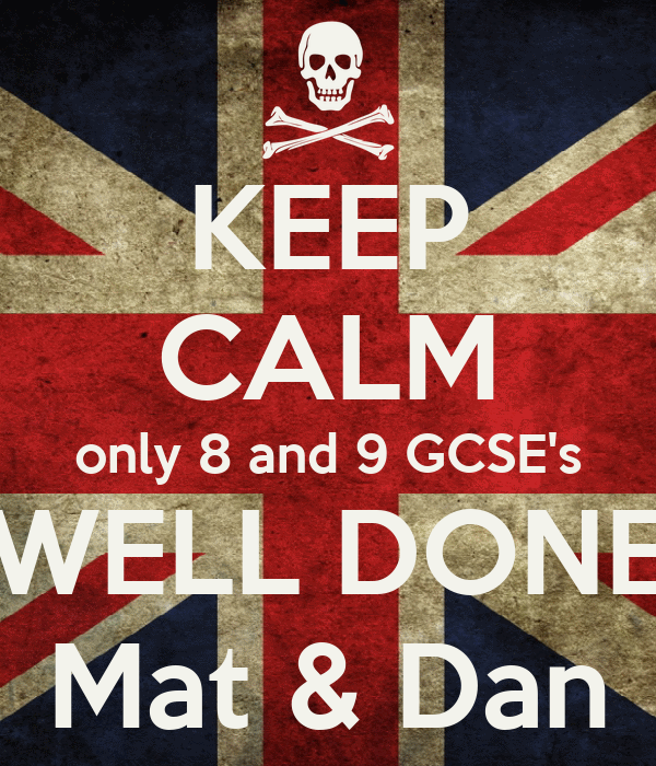 KEEP CALM only 8 and 9 GCSE's WELL DONE Mat & Dan