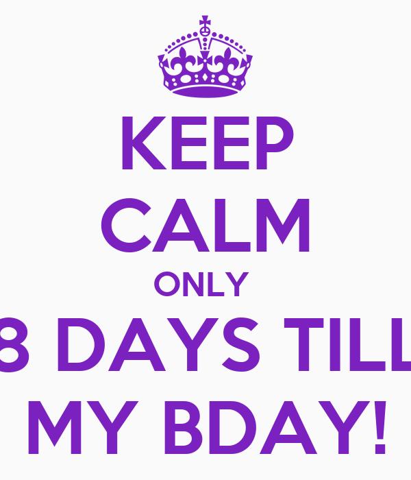 KEEP CALM ONLY  8 DAYS TILL MY BDAY!