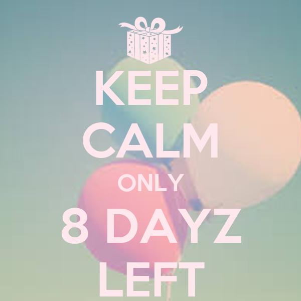 KEEP CALM ONLY 8 DAYZ LEFT