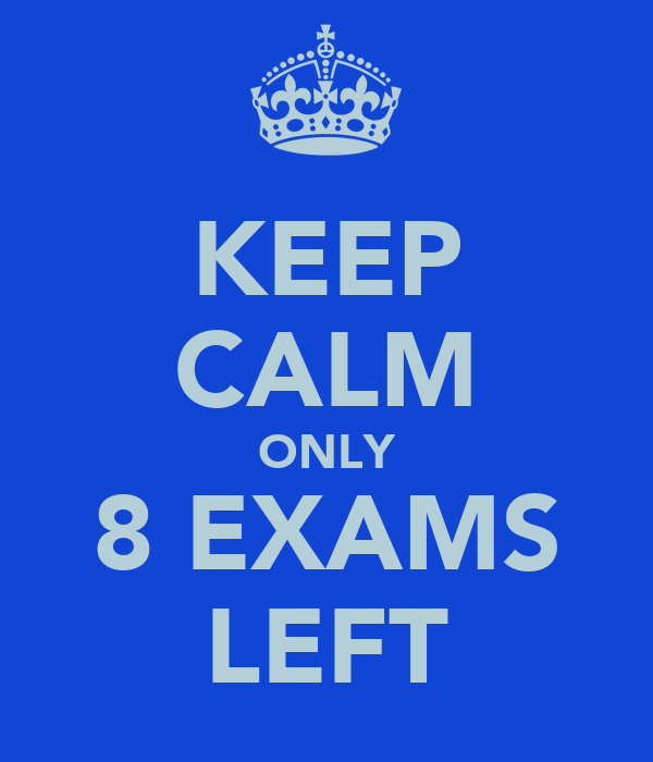 KEEP CALM ONLY 8 EXAMS LEFT