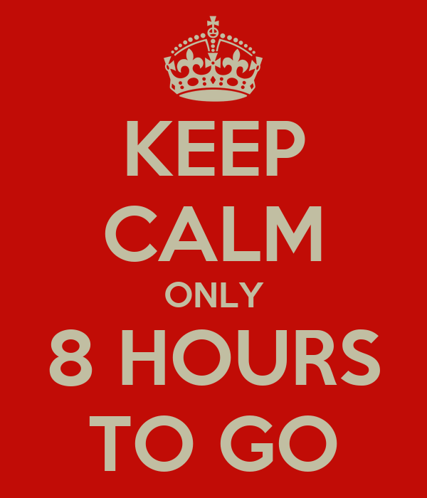 KEEP CALM ONLY 8 HOURS TO GO