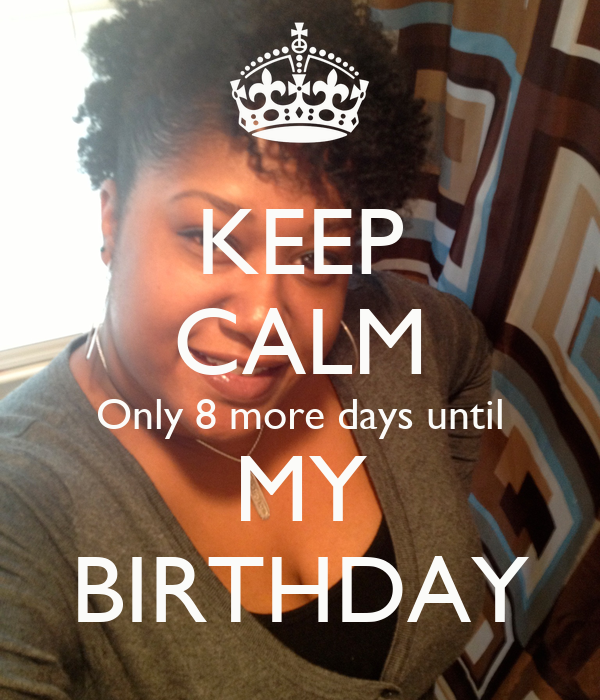 KEEP CALM Only 8 more days until MY BIRTHDAY