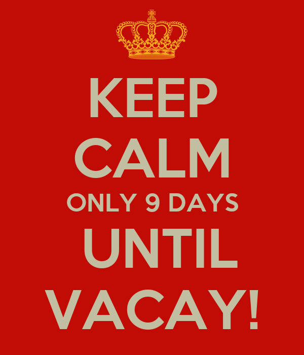 KEEP CALM ONLY 9 DAYS  UNTIL VACAY!
