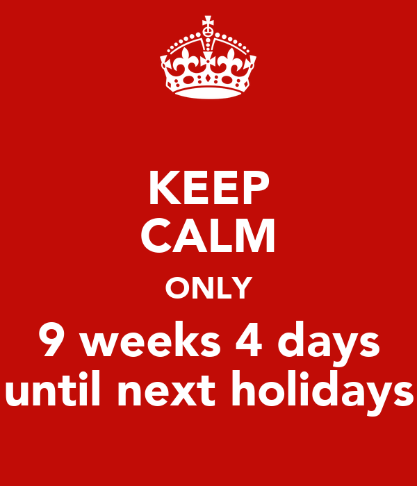KEEP CALM ONLY 9 weeks 4 days until next holidays