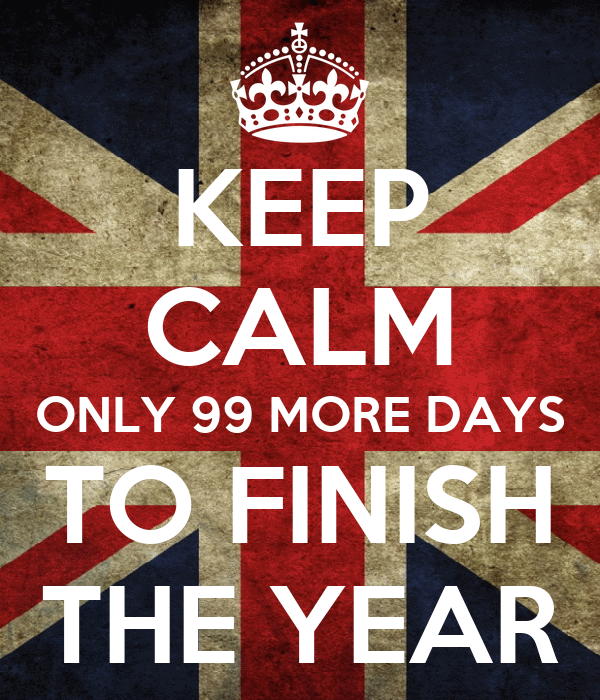 KEEP CALM ONLY 99 MORE DAYS TO FINISH THE YEAR