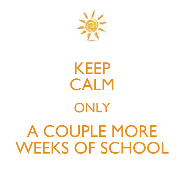 KEEP CALM ONLY A COUPLE MORE WEEKS OF SCHOOL