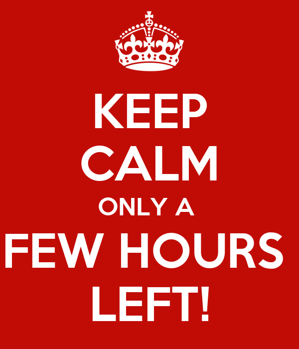 KEEP CALM ONLY A  FEW HOURS  LEFT!