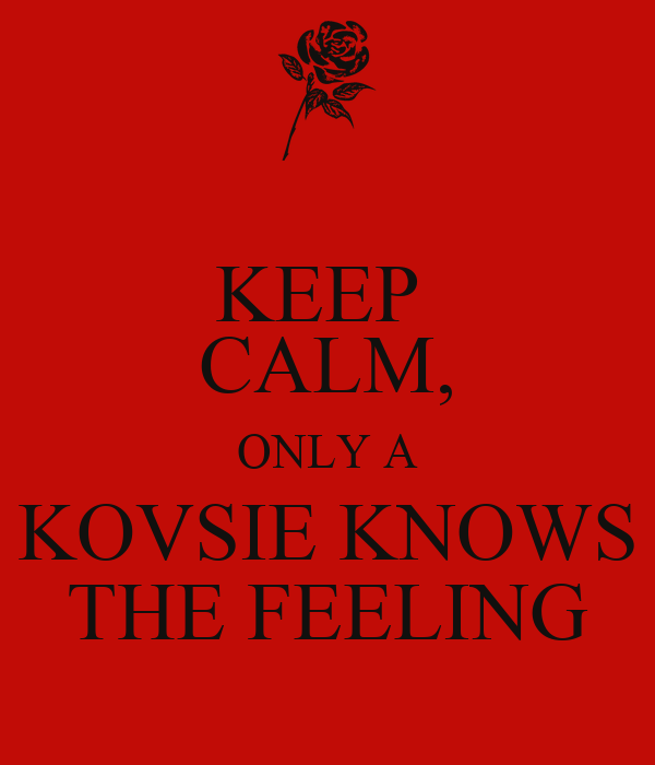 KEEP  CALM, ONLY A KOVSIE KNOWS THE FEELING