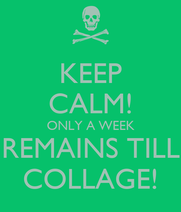 KEEP CALM! ONLY A WEEK REMAINS TILL COLLAGE!