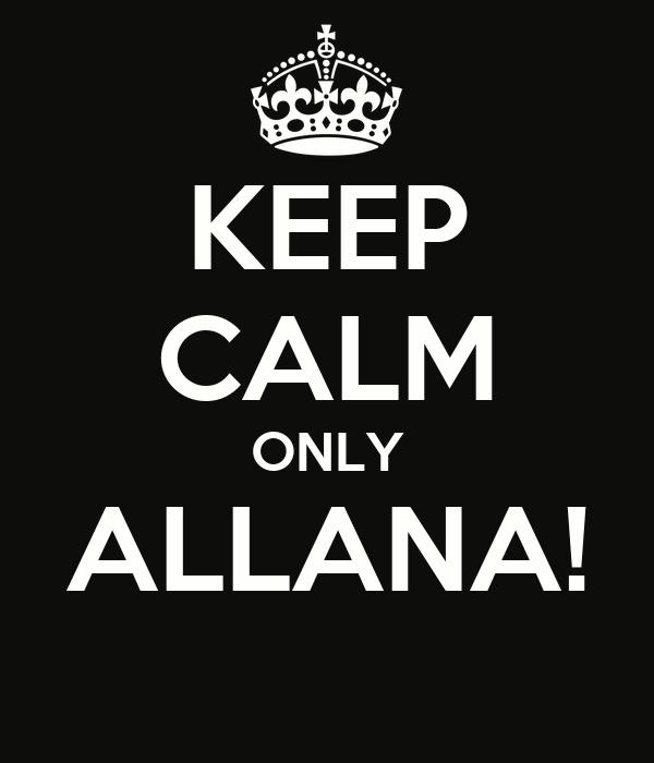 KEEP CALM ONLY ALLANA!
